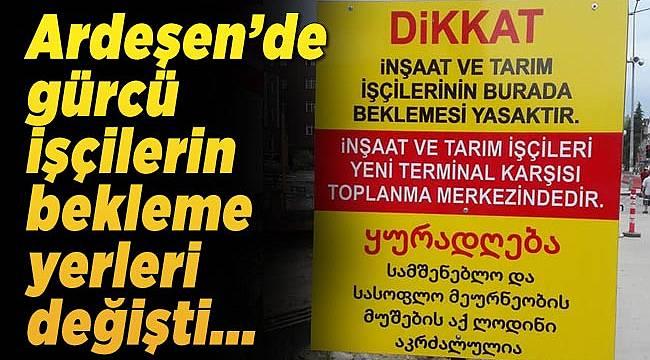 Ardeşen'de Gürcü işçilerin bekleme yerleri değişti.